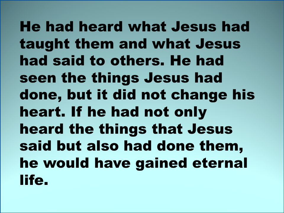 He had heard what Jesus had taught them and what Jesus had said to others.