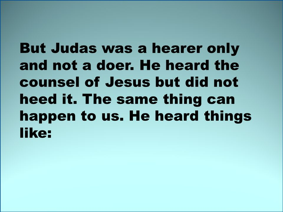 But Judas was a hearer only and not a doer. He heard the counsel of Jesus but did not heed it.