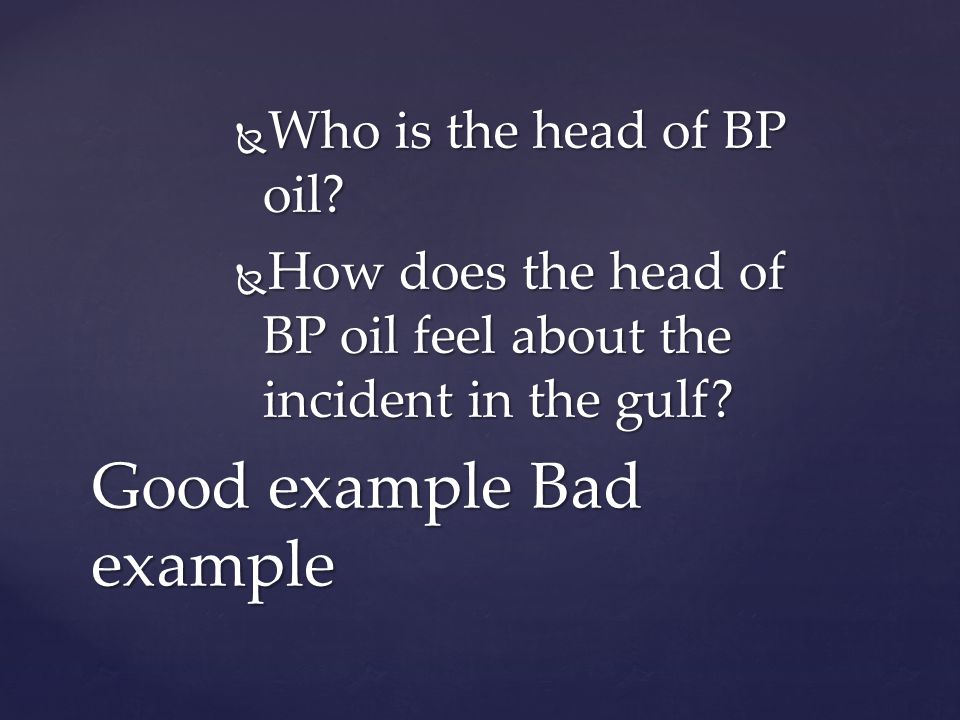  Who is the head of BP oil?  How does the head of BP oil feel about the incident in the gulf? Good example Bad example