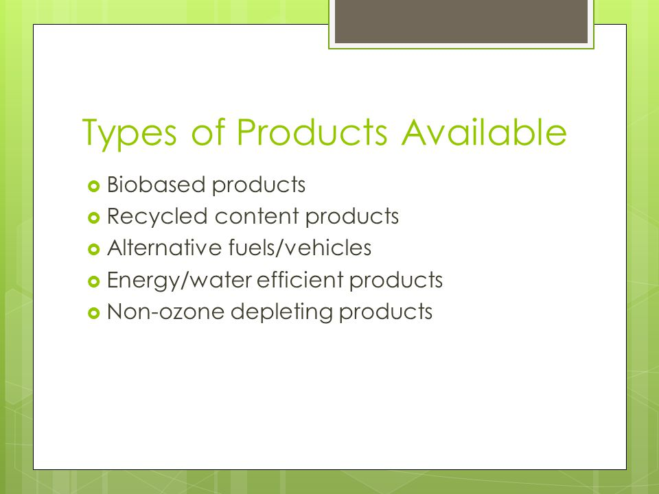 Types of Products Available  Biobased products  Recycled content products  Alternative fuels/vehicles  Energy/water efficient products  Non-ozone depleting products