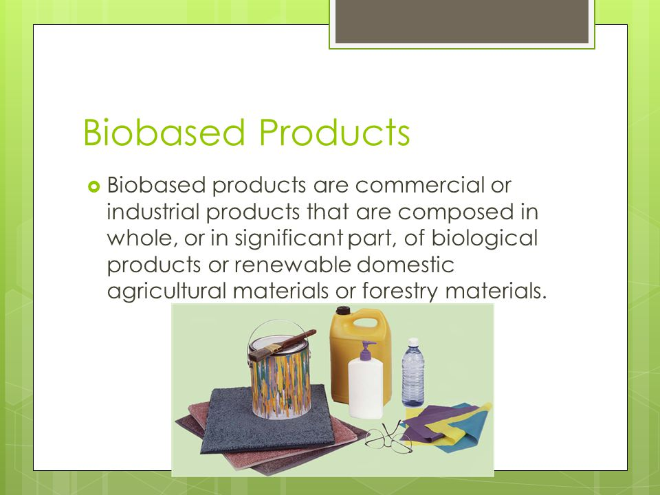 Biobased Products  Biobased products are commercial or industrial products that are composed in whole, or in significant part, of biological products or renewable domestic agricultural materials or forestry materials.