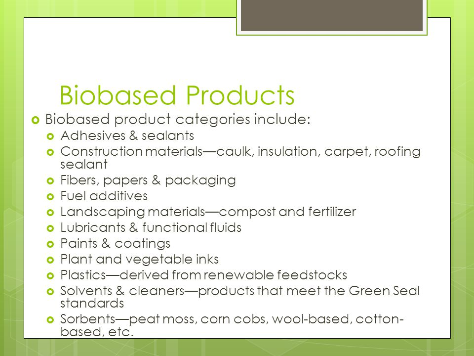 Biobased Products  Biobased product categories include:  Adhesives & sealants  Construction materials—caulk, insulation, carpet, roofing sealant  Fibers, papers & packaging  Fuel additives  Landscaping materials—compost and fertilizer  Lubricants & functional fluids  Paints & coatings  Plant and vegetable inks  Plastics—derived from renewable feedstocks  Solvents & cleaners—products that meet the Green Seal standards  Sorbents—peat moss, corn cobs, wool-based, cotton- based, etc.