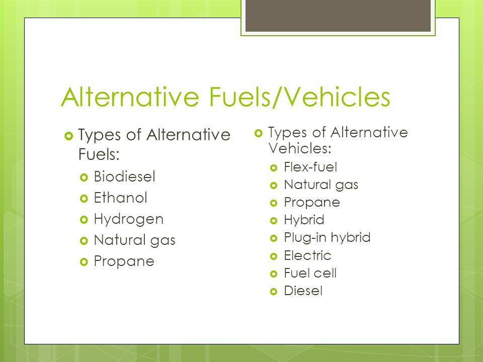 Alternative Fuels/Vehicles  Types of Alternative Fuels:  Biodiesel  Ethanol  Hydrogen  Natural gas  Propane  Types of Alternative Vehicles:  Flex-fuel  Natural gas  Propane  Hybrid  Plug-in hybrid  Electric  Fuel cell  Diesel