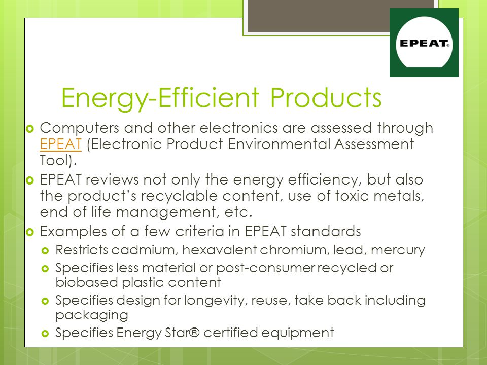 Energy-Efficient Products  Computers and other electronics are assessed through EPEAT (Electronic Product Environmental Assessment Tool).