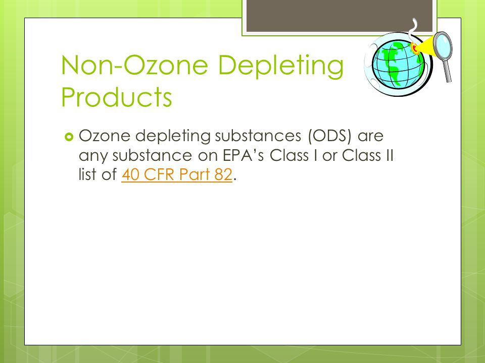 Non-Ozone Depleting Products  Ozone depleting substances (ODS) are any substance on EPA's Class I or Class II list of 40 CFR Part 82.40 CFR Part 82