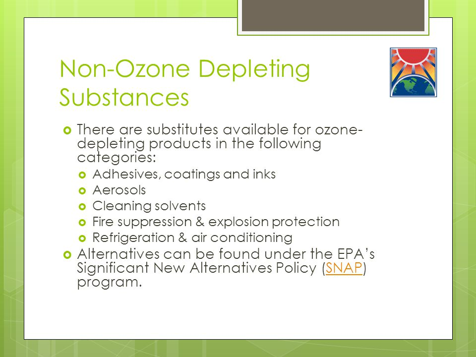 Non-Ozone Depleting Substances  There are substitutes available for ozone- depleting products in the following categories:  Adhesives, coatings and inks  Aerosols  Cleaning solvents  Fire suppression & explosion protection  Refrigeration & air conditioning  Alternatives can be found under the EPA's Significant New Alternatives Policy (SNAP) program.SNAP