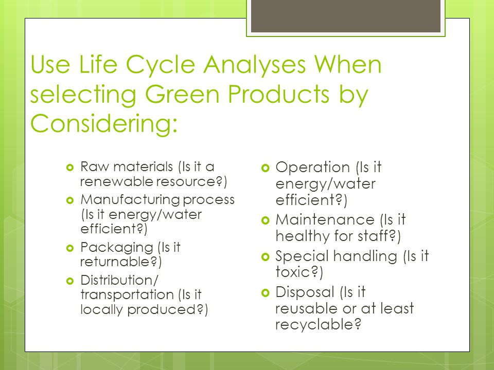 Use Life Cycle Analyses When selecting Green Products by Considering:  Raw materials (Is it a renewable resource )  Manufacturing process (Is it energy/water efficient )  Packaging (Is it returnable )  Distribution/ transportation (Is it locally produced )  Operation (Is it energy/water efficient )  Maintenance (Is it healthy for staff )  Special handling (Is it toxic )  Disposal (Is it reusable or at least recyclable