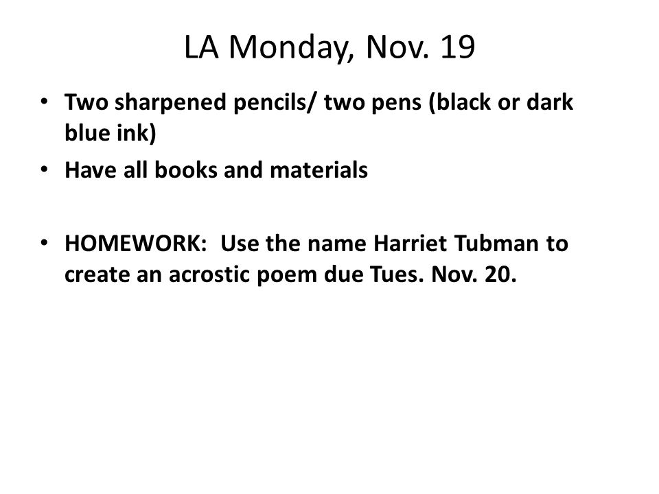 LA Monday, Nov. 19 Two sharpened pencils/ two pens (black or dark blue ink) Have all books and materials HOMEWORK: Use the name Harriet Tubman to crea