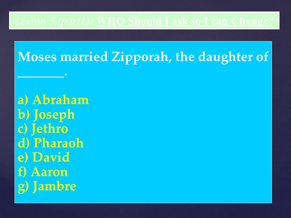 Moses married Zipporah, the daughter of _______. a) Abraham b) Joseph c) Jethro d) Pharaoh e) David f) Aaron g) Jambre Lesson 3 (part1): WHO Should I