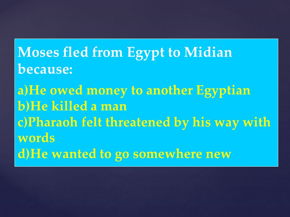 Moses fled from Egypt to Midian because: a)He owed money to another Egyptian b)He killed a man c)Pharaoh felt threatened by his way with words d)He wa