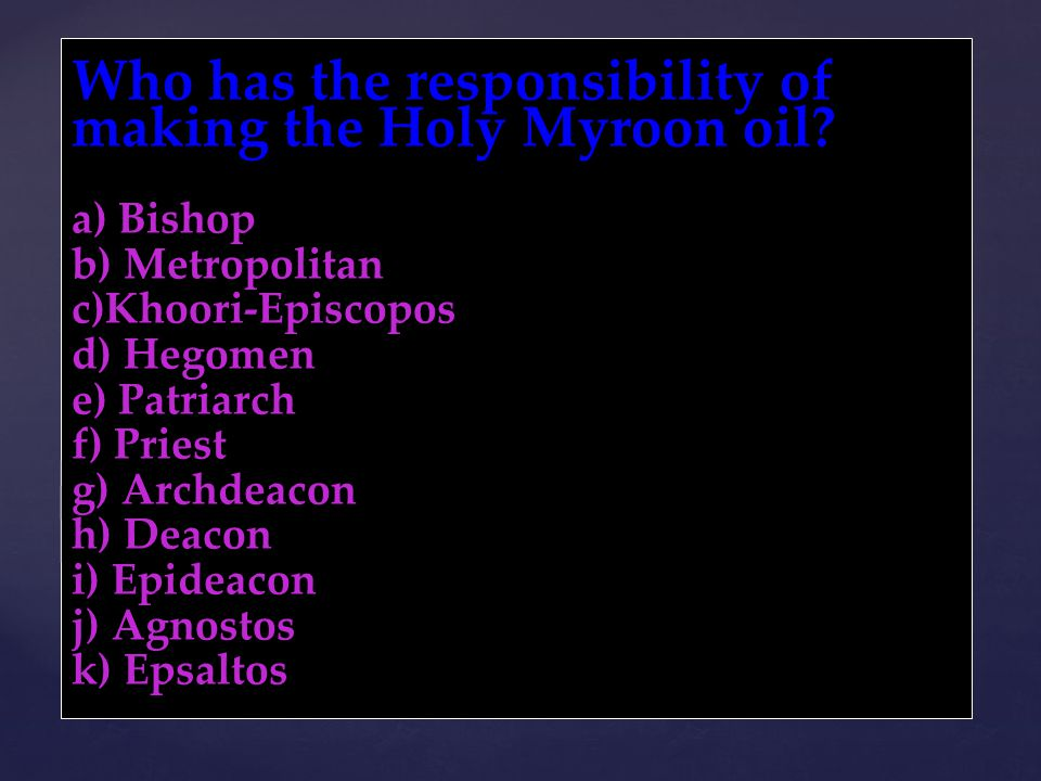 Who has the responsibility of making the Holy Myroon oil? a) Bishop b) Metropolitan c)Khoori-Episcopos d) Hegomen e) Patriarch f) Priest g) Archdeacon