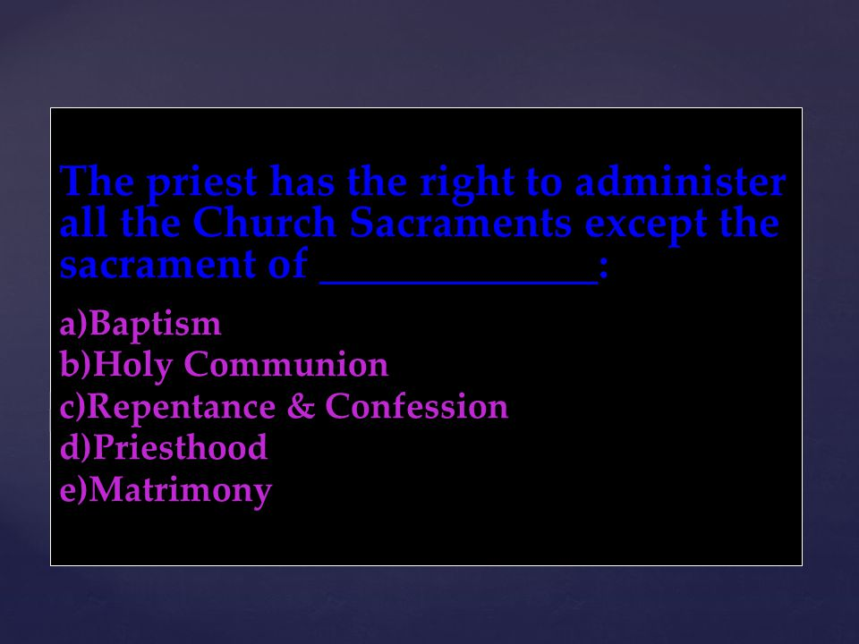 The priest has the right to administer all the Church Sacraments except the sacrament of _____________: a)Baptism b)Holy Communion c)Repentance & Conf
