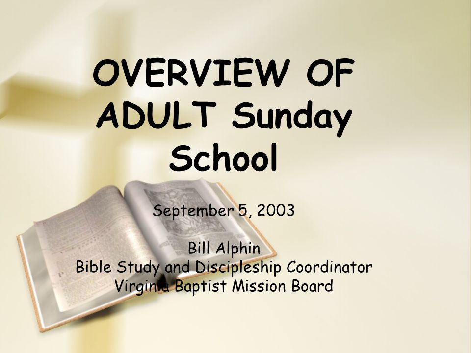 OVERVIEW OF ADULT Sunday School September 5, 2003 Bill Alphin Bible Study and Discipleship Coordinator Virginia Baptist Mission Board