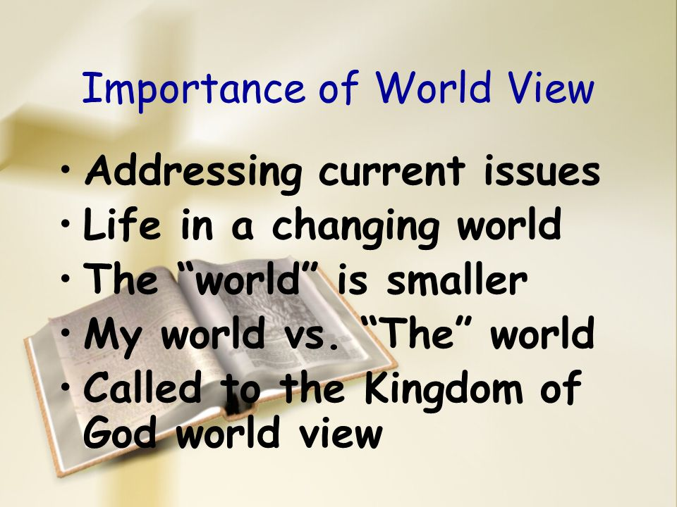 "Importance of World View Addressing current issues Life in a changing world The ""world"" is smaller My world vs. ""The"" world Called to the Kingdom of G"