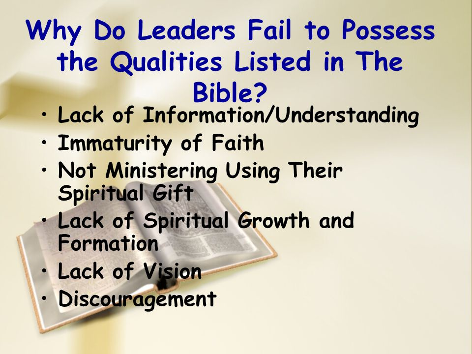 Why Do Leaders Fail to Possess the Qualities Listed in The Bible? Lack of Information/Understanding Immaturity of Faith Not Ministering Using Their Sp