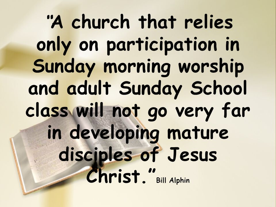 """ A church that relies only on participation in Sunday morning worship and adult Sunday School class will not go very far in developing mature discipl"