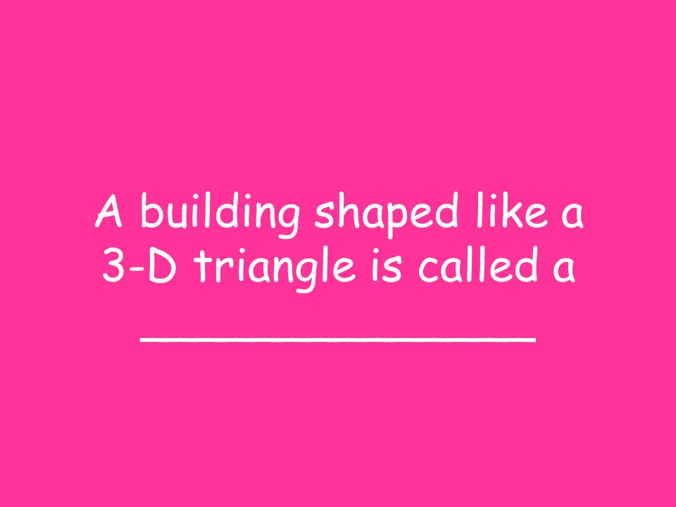 A building shaped like a 3-D triangle is called a ______________