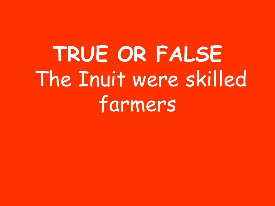 TRUE OR FALSE The Inuit were skilled farmers