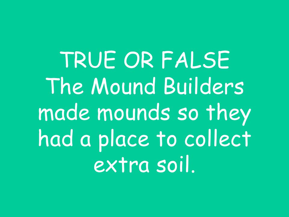 TRUE OR FALSE The Mound Builders made mounds so they had a place to collect extra soil.