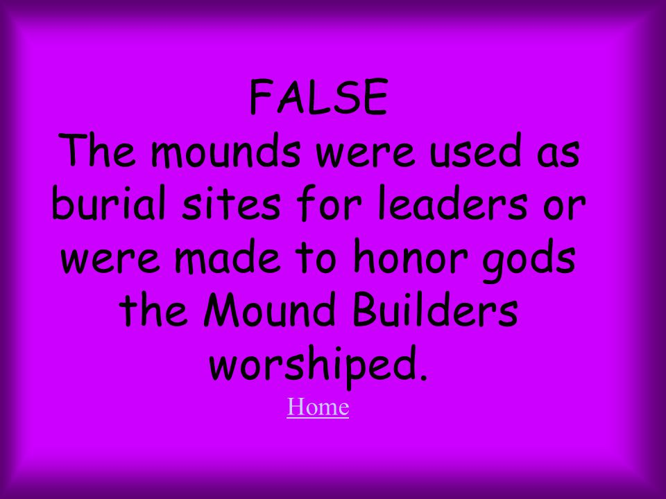 FALSE The mounds were used as burial sites for leaders or were made to honor gods the Mound Builders worshiped. Home Home