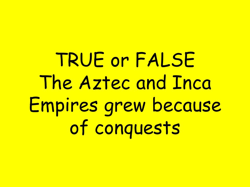 TRUE or FALSE The Aztec and Inca Empires grew because of conquests