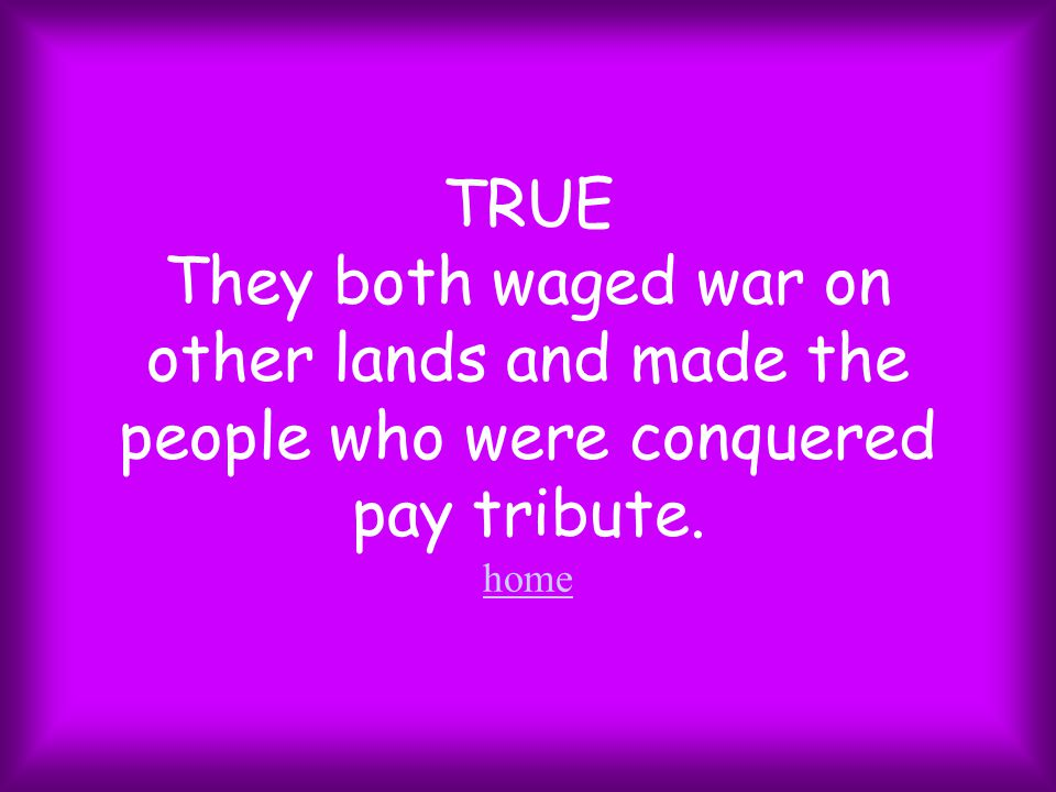 TRUE They both waged war on other lands and made the people who were conquered pay tribute. home home