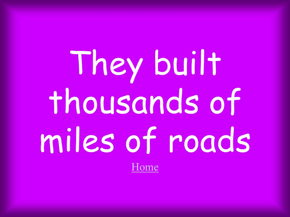 They built thousands of miles of roads Home Home