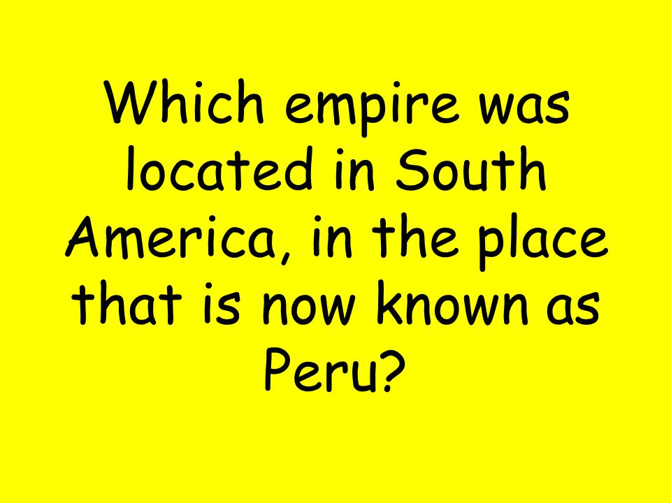 Which empire was located in South America, in the place that is now known as Peru?