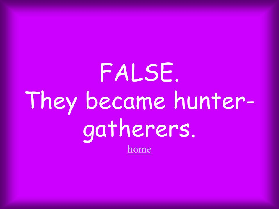 FALSE. They became hunter- gatherers. home home