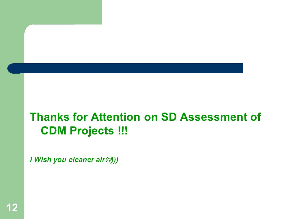 12 Thanks for Attention on SD Assessment of CDM Projects !!! I Wish you cleaner air )))