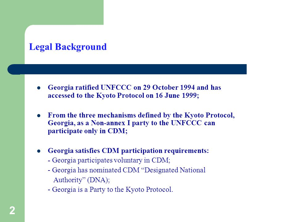 2 Legal Background Georgia ratified UNFCCC on 29 October 1994 and has accessed to the Kyoto Protocol on 16 June 1999; From the three mechanisms defined by the Kyoto Protocol, Georgia, as a Non-annex I party to the UNFCCC can participate only in CDM; Georgia satisfies CDM participation requirements: - Georgia participates voluntary in CDM; - Georgia has nominated CDM Designated National Authority (DNA); - Georgia is a Party to the Kyoto Protocol.