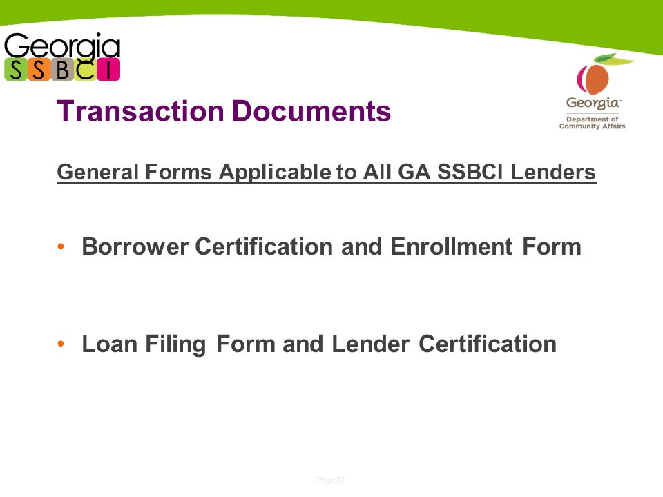 Page 27 Transaction Documents General Forms Applicable to All GA SSBCI Lenders Borrower Certification and Enrollment Form Loan Filing Form and Lender Certification