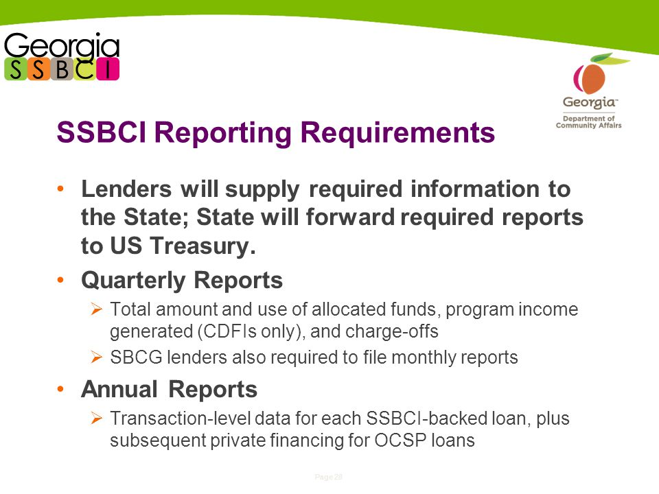 Page 28 SSBCI Reporting Requirements Lenders will supply required information to the State; State will forward required reports to US Treasury.