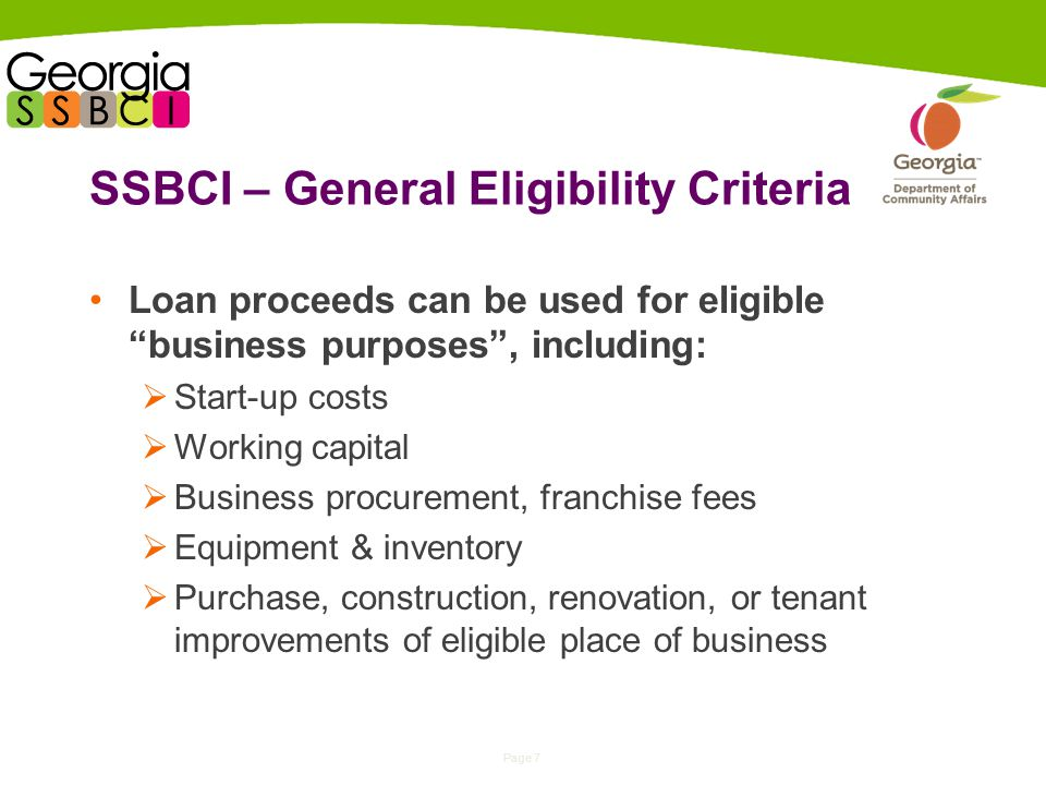 Page 7 SSBCI – General Eligibility Criteria Loan proceeds can be used for eligible business purposes , including:  Start-up costs  Working capital  Business procurement, franchise fees  Equipment & inventory  Purchase, construction, renovation, or tenant improvements of eligible place of business