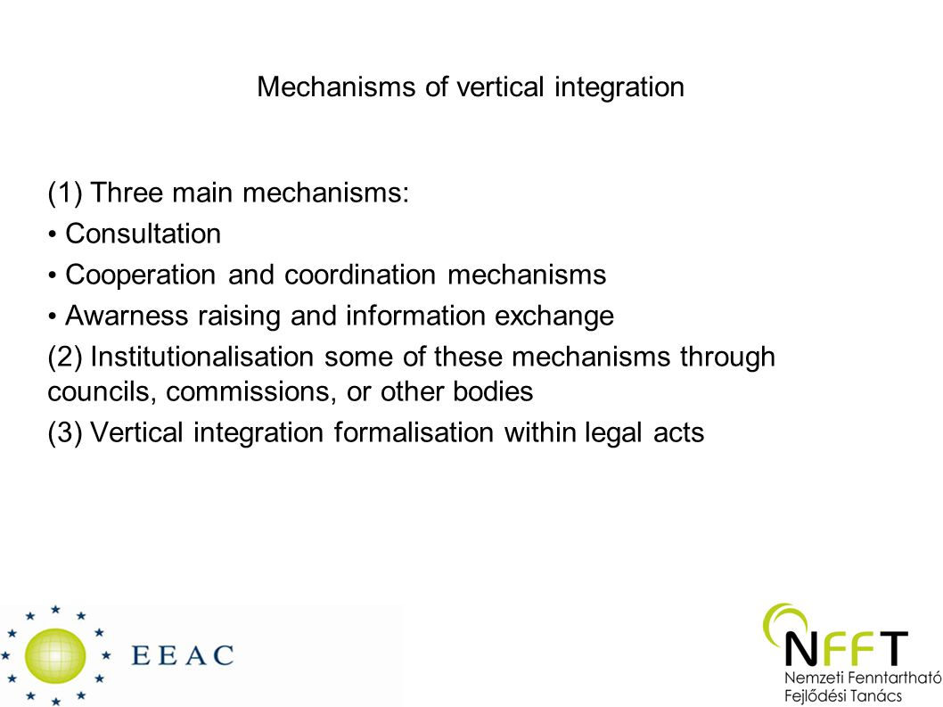 Mechanisms of vertical integration (1) Three main mechanisms: Consultation Cooperation and coordination mechanisms Awarness raising and information exchange (2) Institutionalisation some of these mechanisms through councils, commissions, or other bodies (3) Vertical integration formalisation within legal acts