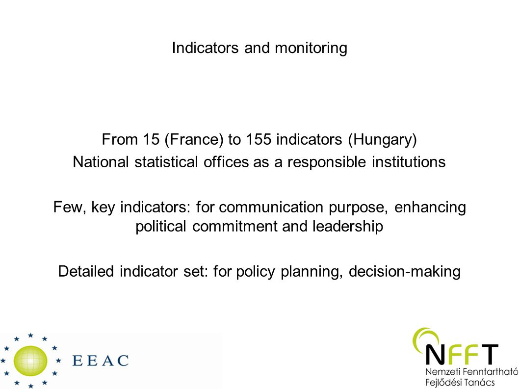 Indicators and monitoring From 15 (France) to 155 indicators (Hungary) National statistical offices as a responsible institutions Few, key indicators: for communication purpose, enhancing political commitment and leadership Detailed indicator set: for policy planning, decision-making