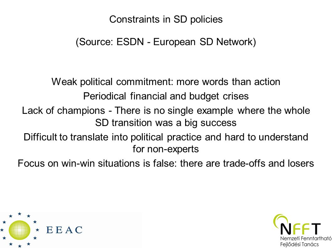 Constraints in SD policies (Source: ESDN - European SD Network) Weak political commitment: more words than action Periodical financial and budget crises Lack of champions - There is no single example where the whole SD transition was a big success Difficult to translate into political practice and hard to understand for non-experts Focus on win-win situations is false: there are trade-offs and losers