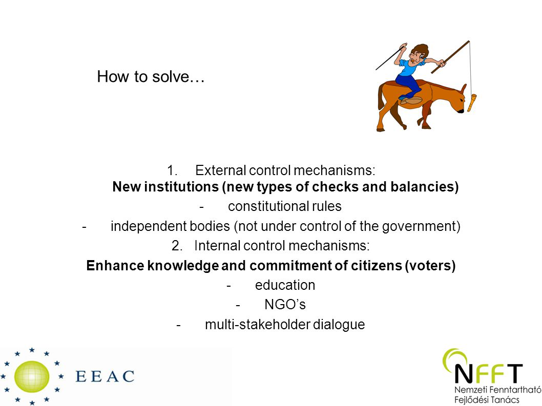 How to solve… 1.External control mechanisms: New institutions (new types of checks and balancies) -constitutional rules -independent bodies (not under