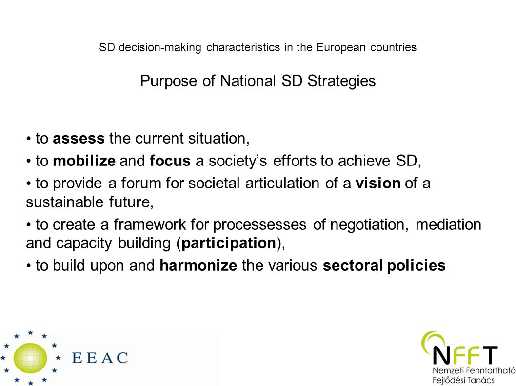 SD decision-making characteristics in the European countries Purpose of National SD Strategies to assess the current situation, to mobilize and focus a society's efforts to achieve SD, to provide a forum for societal articulation of a vision of a sustainable future, to create a framework for processesses of negotiation, mediation and capacity building (participation), to build upon and harmonize the various sectoral policies