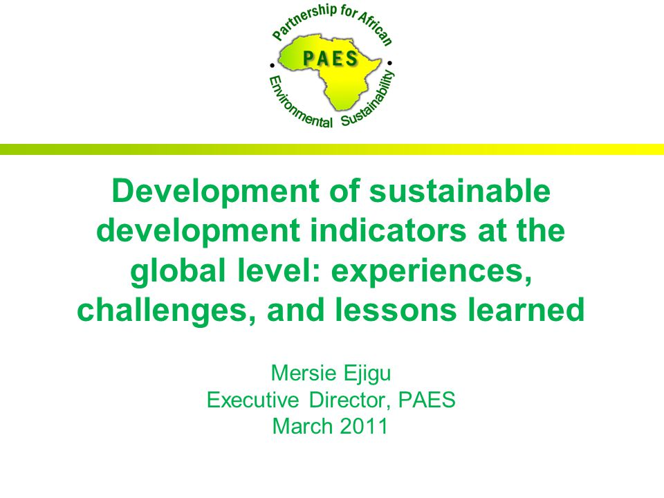 Development of sustainable development indicators at the global level: experiences, challenges, and lessons learned Mersie Ejigu Executive Director, P