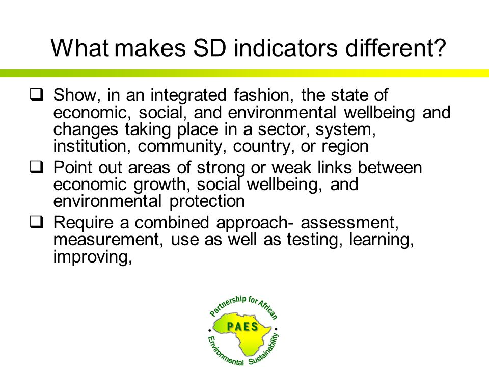 What makes SD indicators different?  Show, in an integrated fashion, the state of economic, social, and environmental wellbeing and changes taking pl