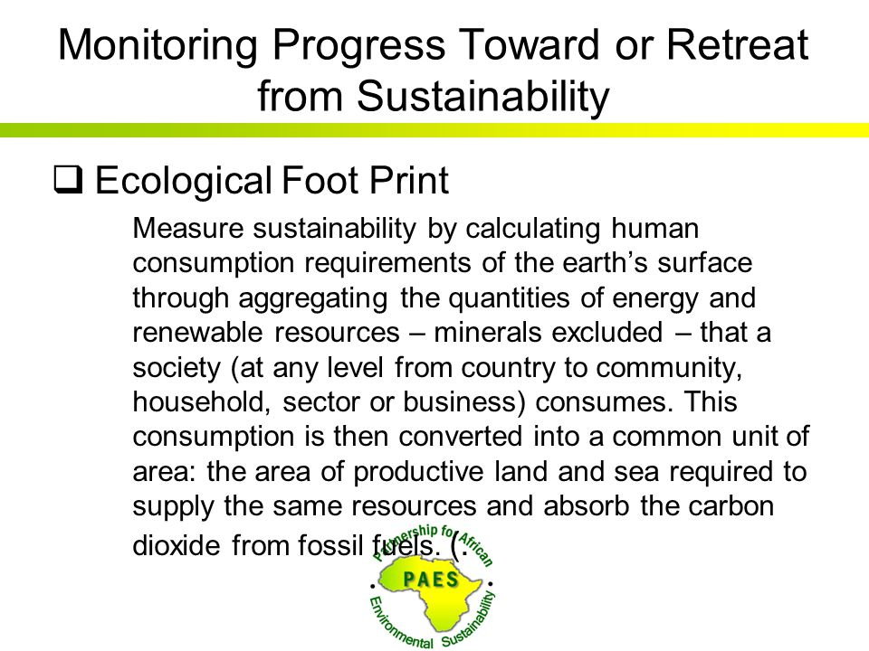 Monitoring Progress Toward or Retreat from Sustainability  Ecological Foot Print Measure sustainability by calculating human consumption requirements