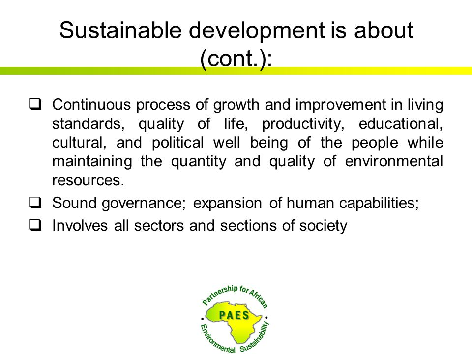 Sustainable development is about (cont.):  Continuous process of growth and improvement in living standards, quality of life, productivity, education