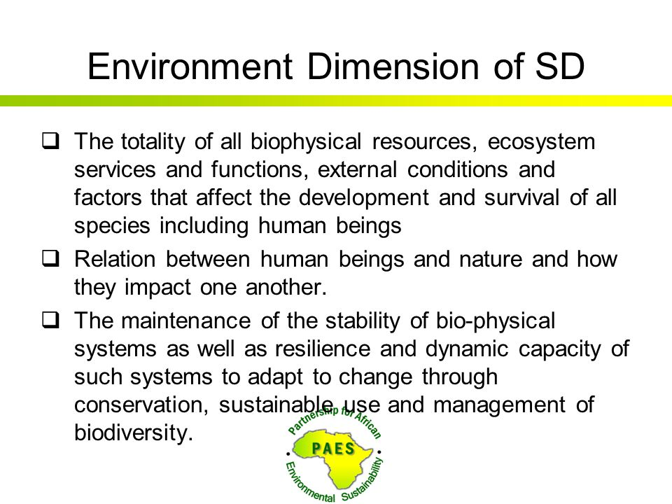 Environment Dimension of SD  The totality of all biophysical resources, ecosystem services and functions, external conditions and factors that affect