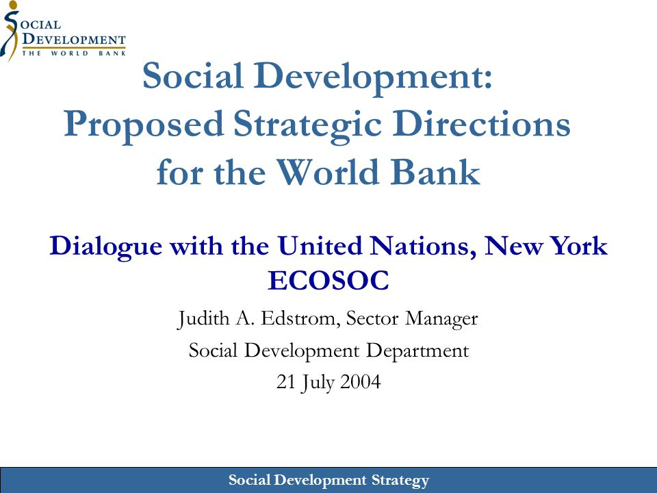 Social Development Strategy Social Development: Proposed Strategic Directions for the World Bank Judith A. Edstrom, Sector Manager Social Development