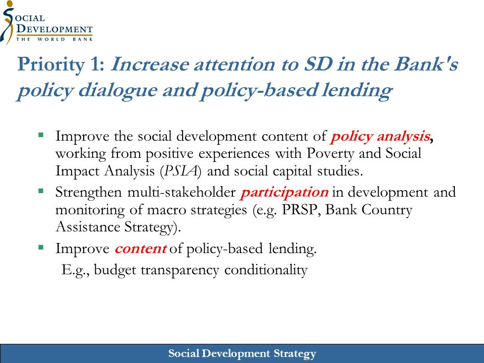 Social Development Strategy Priority 1: Increase attention to SD in the Bank's policy dialogue and policy-based lending  Improve the social developme