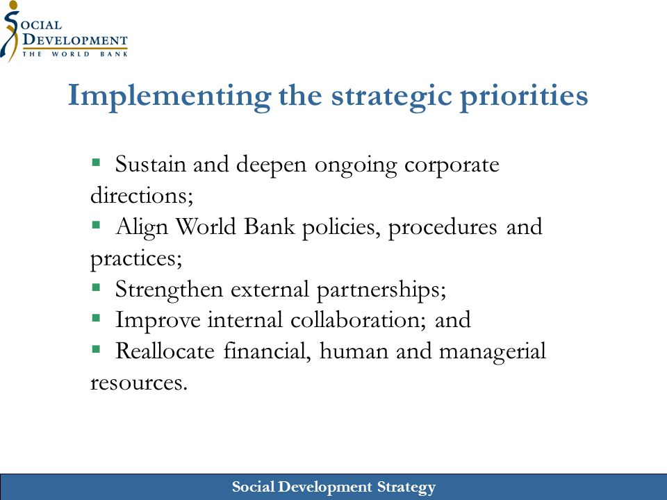 Social Development Strategy Implementing the strategic priorities  Sustain and deepen ongoing corporate directions;  Align World Bank policies, proc