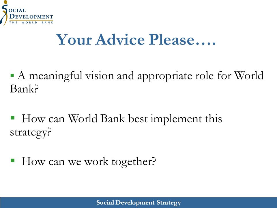 Social Development Strategy Your Advice Please….  A meaningful vision and appropriate role for World Bank?  How can World Bank best implement this s