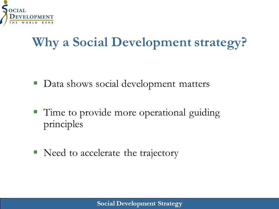 Social Development Strategy Why a Social Development strategy?  Data shows social development matters  Time to provide more operational guiding prin