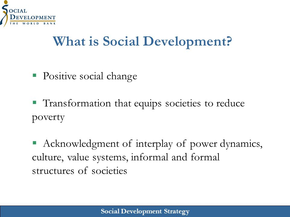 Social Development Strategy What is Social Development?  Positive social change  Transformation that equips societies to reduce poverty  Acknowledg